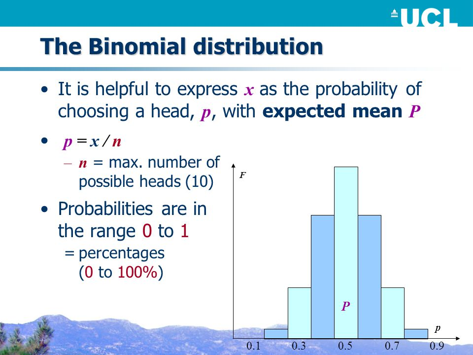 The Binomial distribution It is helpful to express x as the probability of choosing a head, p, with expected mean P p = x / n –n = max.