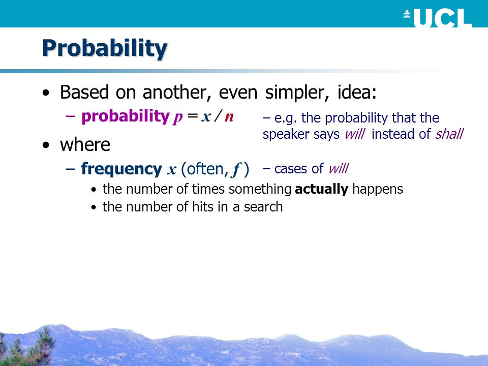 Probability Based on another, even simpler, idea: –probability p = x / n where –frequency x (often, f ) the number of times something actually happens the number of hits in a search – cases of will – e.g.