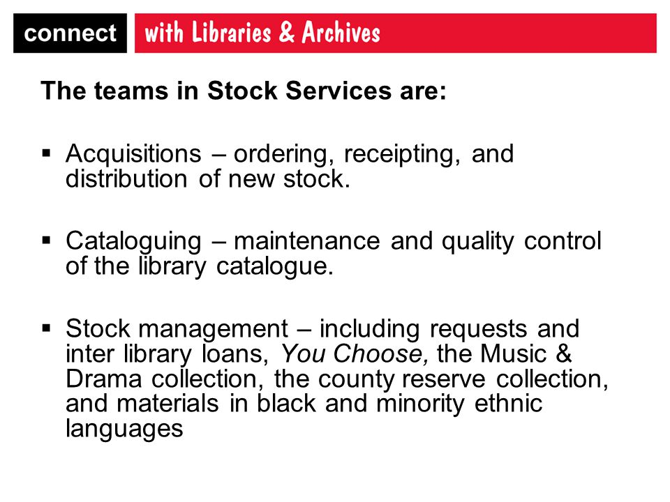 The teams in Stock Services are:  Acquisitions – ordering, receipting, and distribution of new stock.