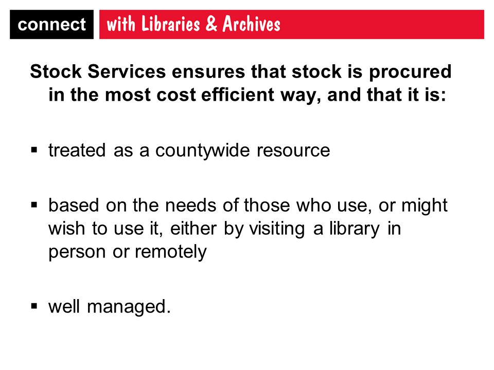 Stock Services ensures that stock is procured in the most cost efficient way, and that it is:  treated as a countywide resource  based on the needs of those who use, or might wish to use it, either by visiting a library in person or remotely  well managed.