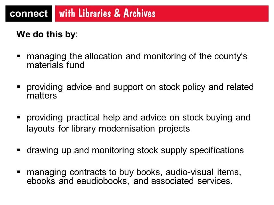 We do this by:  managing the allocation and monitoring of the county's materials fund  providing advice and support on stock policy and related matters  providing practical help and advice on stock buying and layouts for library modernisation projects  drawing up and monitoring stock supply specifications  managing contracts to buy books, audio-visual items, ebooks and eaudiobooks, and associated services.