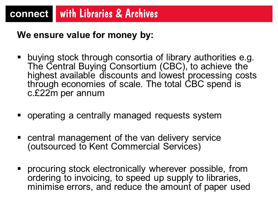 We ensure value for money by:  buying stock through consortia of library authorities e.g.