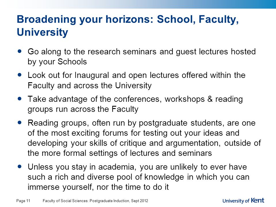 Broadening your horizons: School, Faculty, University Go along to the research seminars and guest lectures hosted by your Schools Look out for Inaugural and open lectures offered within the Faculty and across the University Take advantage of the conferences, workshops & reading groups run across the Faculty Reading groups, often run by postgraduate students, are one of the most exciting forums for testing out your ideas and developing your skills of critique and argumentation, outside of the more formal settings of lectures and seminars Unless you stay in academia, you are unlikely to ever have such a rich and diverse pool of knowledge in which you can immerse yourself, nor the time to do it Faculty of Social Sciences: Postgraduate Induction, Sept 2012Page 11