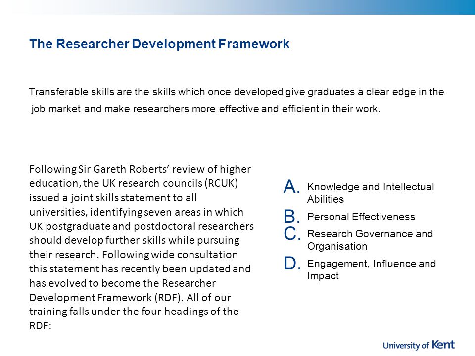 The Researcher Development Framework Transferable skills are the skills which once developed give graduates a clear edge in the job market and make researchers more effective and efficient in their work.