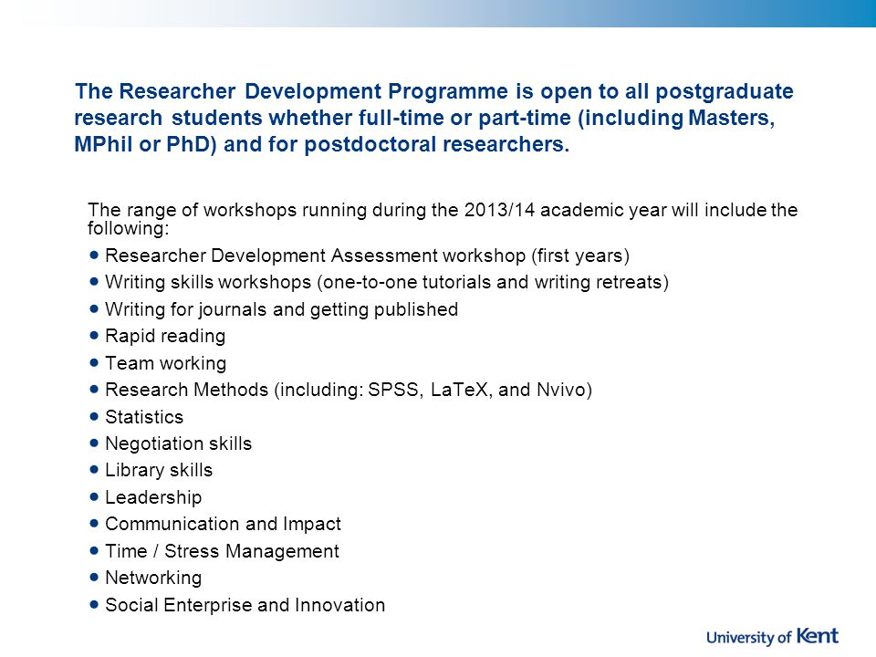 The Researcher Development Programme is open to all postgraduate research students whether full-time or part-time (including Masters, MPhil or PhD) and for postdoctoral researchers.