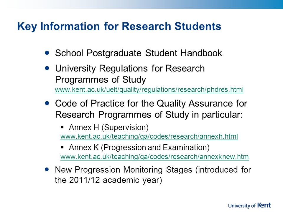 Key Information for Research Students School Postgraduate Student Handbook University Regulations for Research Programmes of Study www.kent.ac.uk/uelt/quality/regulations/research/phdres.html www.kent.ac.uk/uelt/quality/regulations/research/phdres.html Code of Practice for the Quality Assurance for Research Programmes of Study in particular:  Annex H (Supervision) www.kent.ac.uk/teaching/qa/codes/research/annexh.html  Annex K (Progression and Examination) www.kent.ac.uk/teaching/qa/codes/research/annexknew.htm New Progression Monitoring Stages (introduced for the 2011/12 academic year)