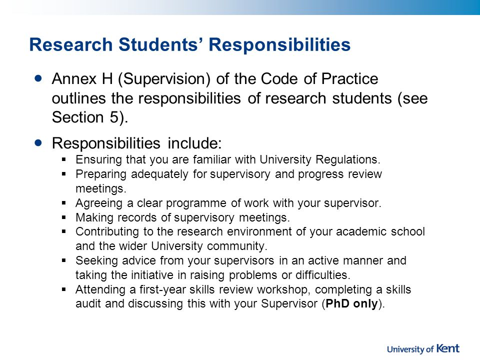 Research Students' Responsibilities Annex H (Supervision) of the Code of Practice outlines the responsibilities of research students (see Section 5).
