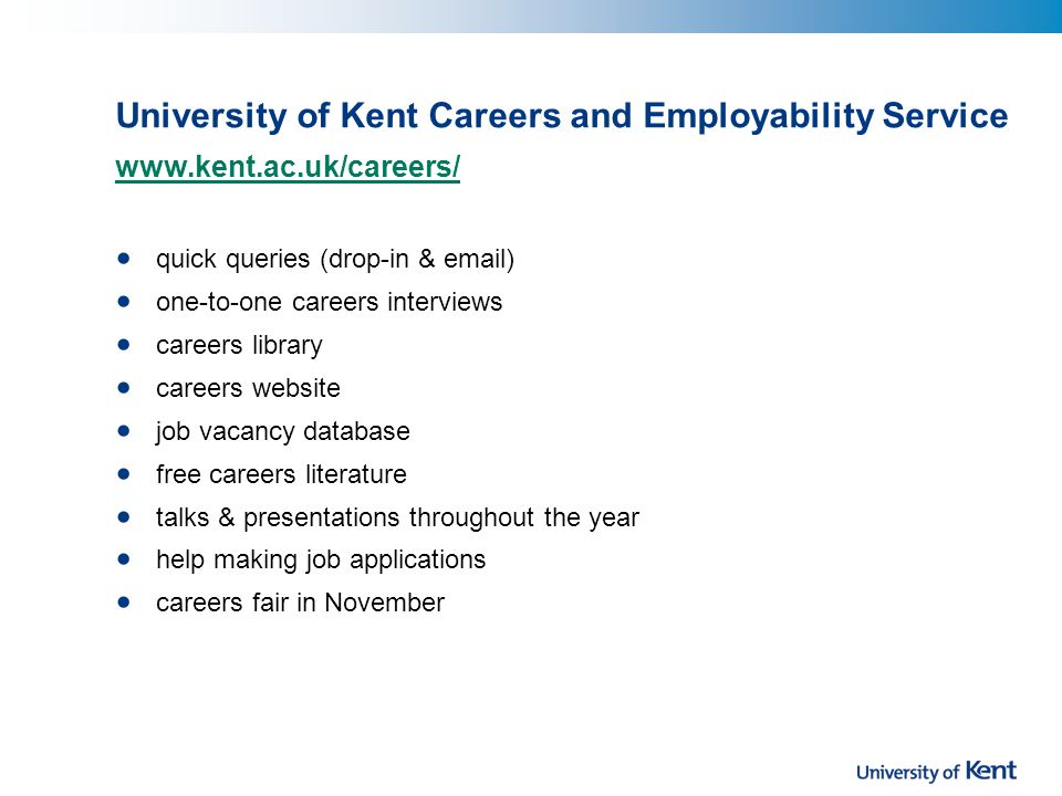 University of Kent Careers and Employability Service www.kent.ac.uk/careers/ quick queries (drop-in & email) one-to-one careers interviews careers library careers website job vacancy database free careers literature talks & presentations throughout the year help making job applications careers fair in November