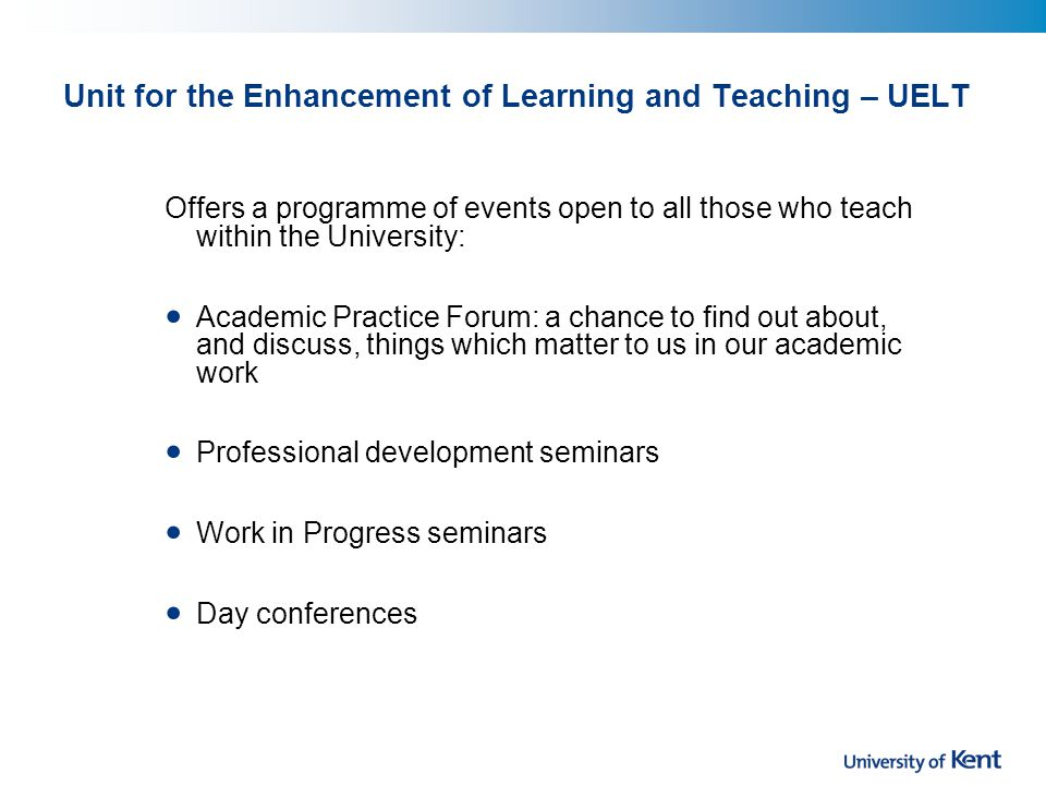 Unit for the Enhancement of Learning and Teaching – UELT Offers a programme of events open to all those who teach within the University: Academic Practice Forum: a chance to find out about, and discuss, things which matter to us in our academic work Professional development seminars Work in Progress seminars Day conferences