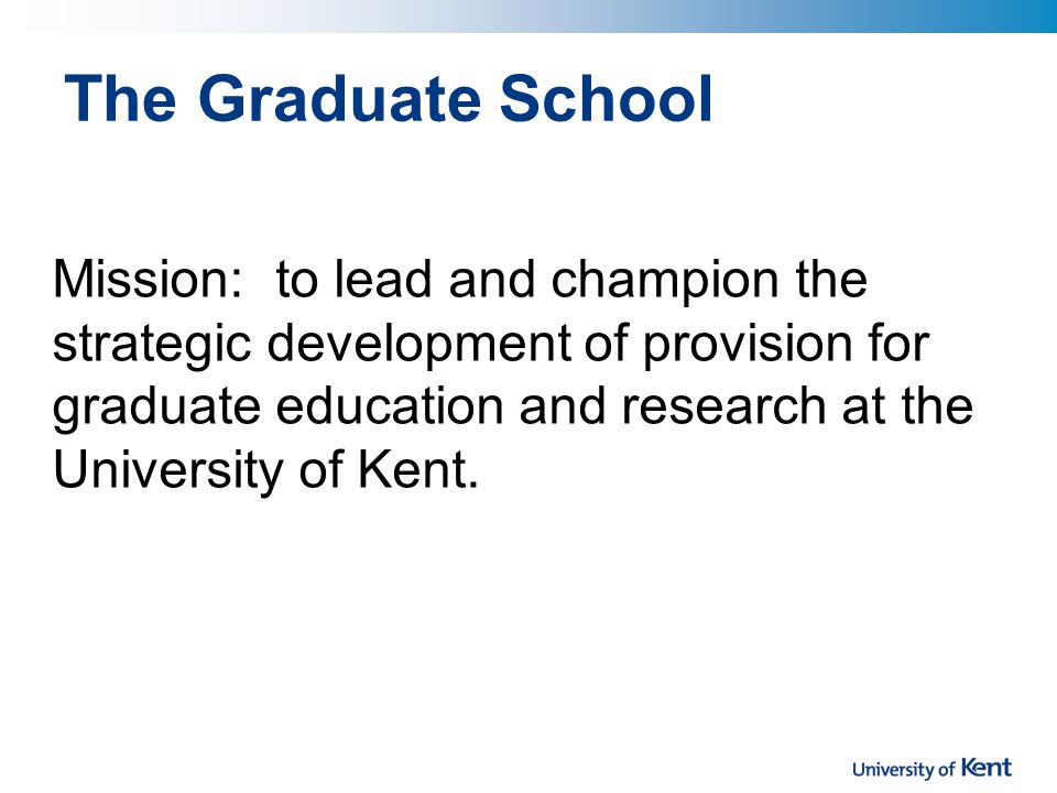 The Graduate School Mission: to lead and champion the strategic development of provision for graduate education and research at the University of Kent.
