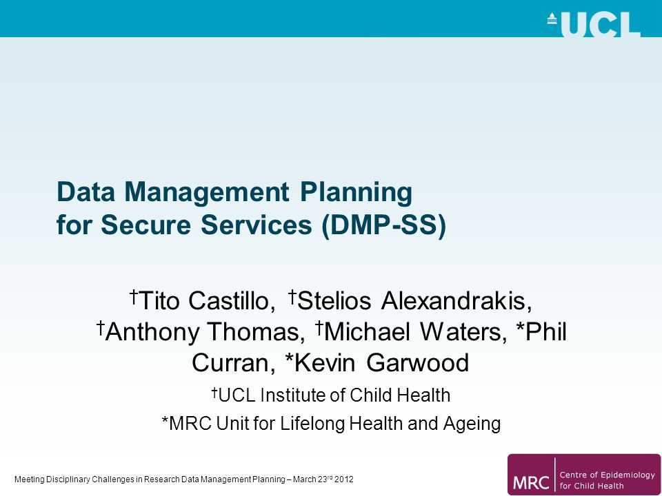 Meeting Disciplinary Challenges in Research Data Management Planning – March 23 rd 2012 Data Management Planning for Secure Services (DMP-SS) † Tito C