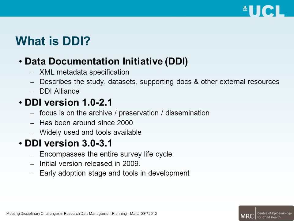 Meeting Disciplinary Challenges in Research Data Management Planning – March 23 rd 2012 What is DDI? Data Documentation Initiative (DDI) – XML metadat