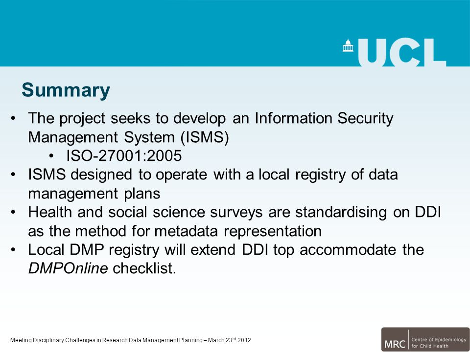 Meeting Disciplinary Challenges in Research Data Management Planning – March 23 rd 2012 Summary The project seeks to develop an Information Security M
