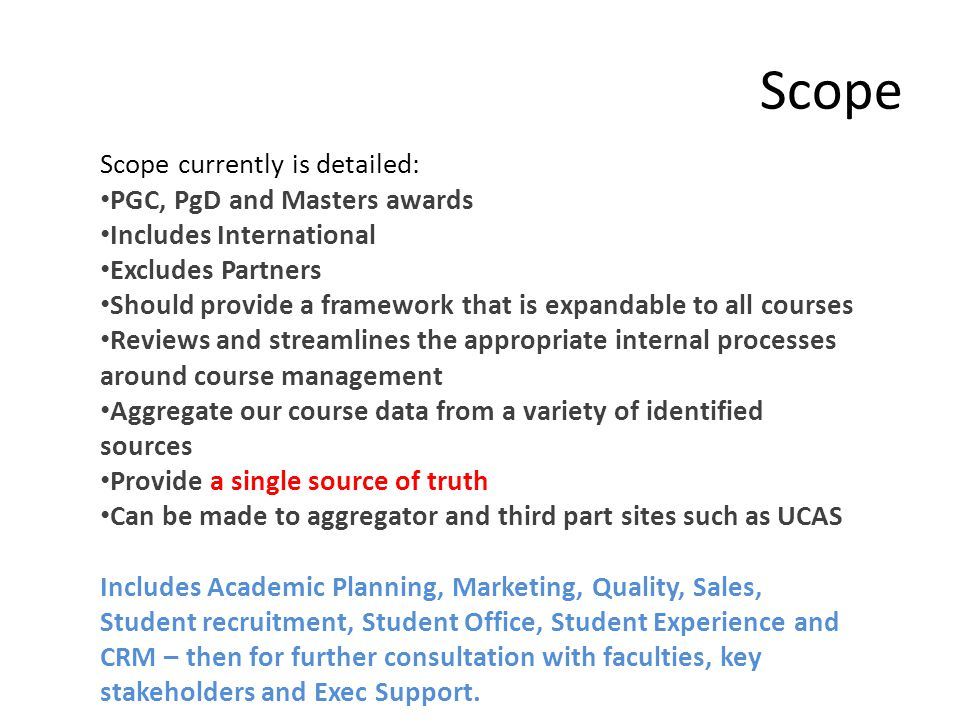 Scope Scope currently is detailed: PGC, PgD and Masters awards Includes International Excludes Partners Should provide a framework that is expandable to all courses Reviews and streamlines the appropriate internal processes around course management Aggregate our course data from a variety of identified sources Provide a single source of truth Can be made to aggregator and third part sites such as UCAS Includes Academic Planning, Marketing, Quality, Sales, Student recruitment, Student Office, Student Experience and CRM – then for further consultation with faculties, key stakeholders and Exec Support.