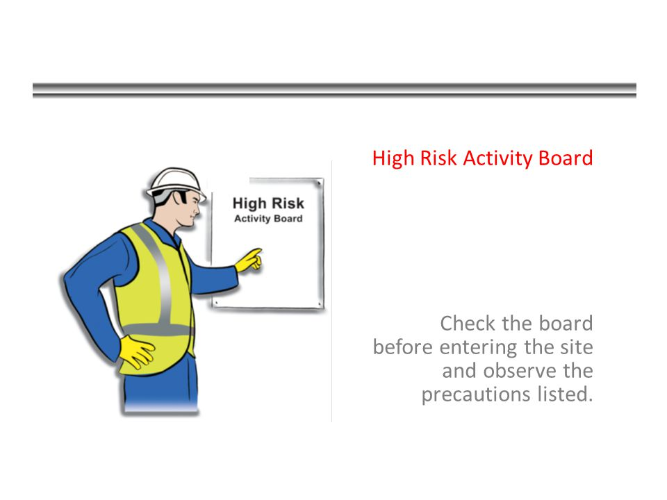 High Risk Activity Board Check the board before entering the site and observe the precautions listed.