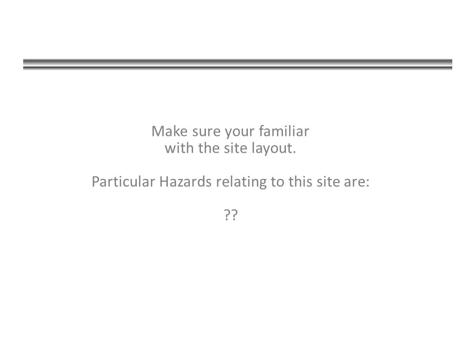 Make sure your familiar with the site layout. Particular Hazards relating to this site are: ??