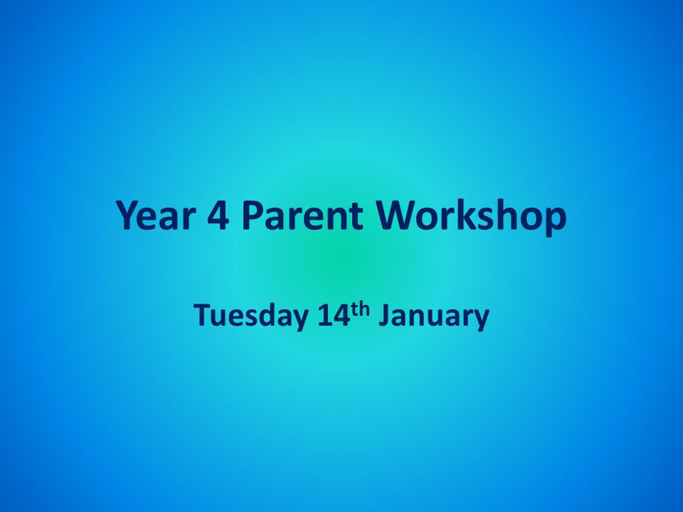 Year 4 Parent Workshop Tuesday 14 th January