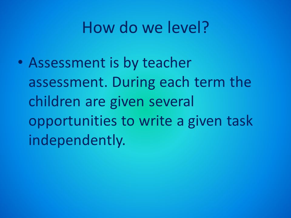 How do we level. Assessment is by teacher assessment.