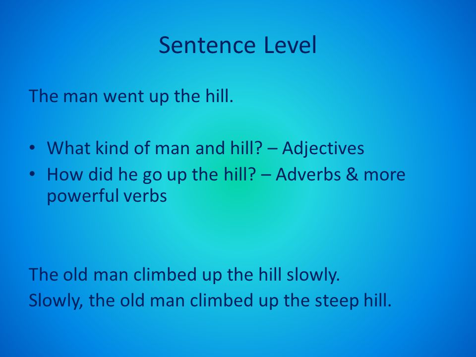 Sentence Level The man went up the hill. What kind of man and hill? – Adjectives How did he go up the hill? – Adverbs & more powerful verbs The old ma