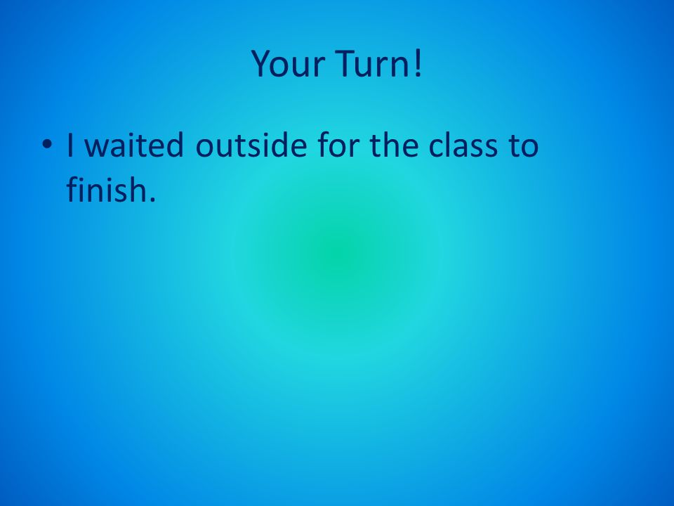 Your Turn! I waited outside for the class to finish.
