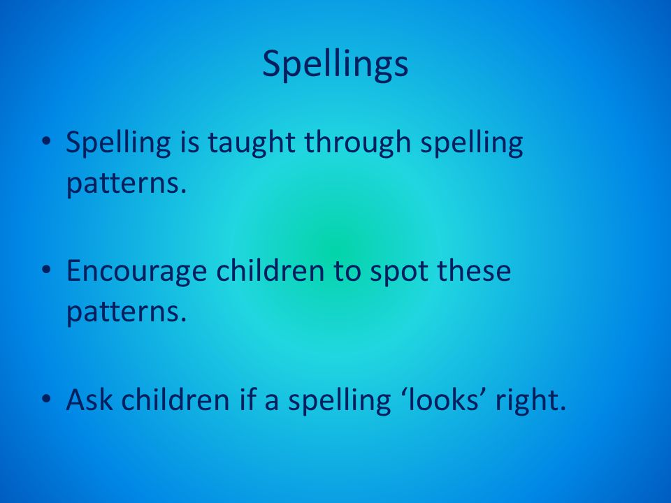 Spellings Spelling is taught through spelling patterns. Encourage children to spot these patterns. Ask children if a spelling 'looks' right.