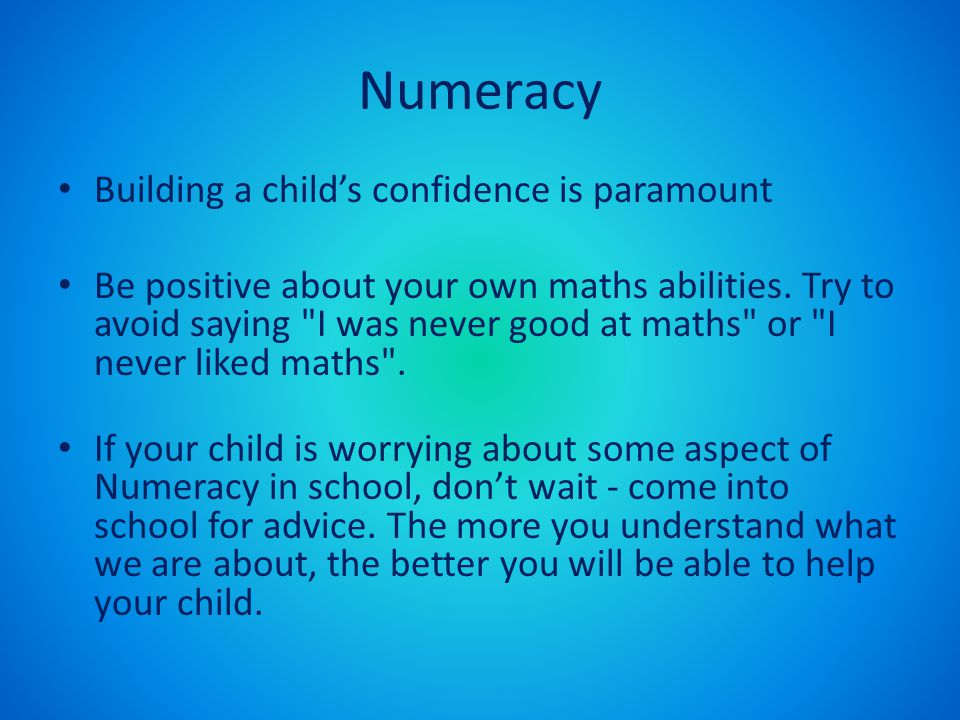 Numeracy Building a child's confidence is paramount Be positive about your own maths abilities. Try to avoid saying