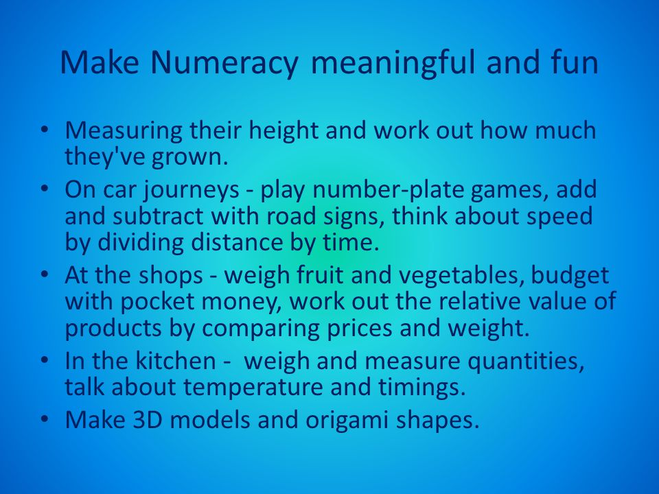 Make Numeracy meaningful and fun Measuring their height and work out how much they've grown. On car journeys - play number-plate games, add and subtra