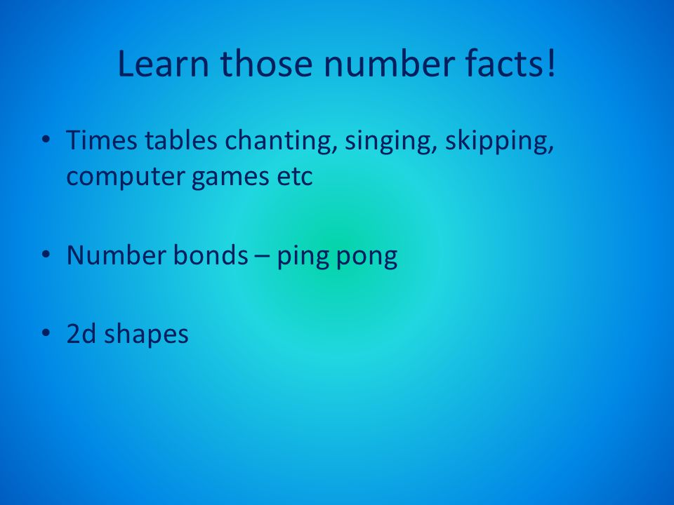 Learn those number facts! Times tables chanting, singing, skipping, computer games etc Number bonds – ping pong 2d shapes