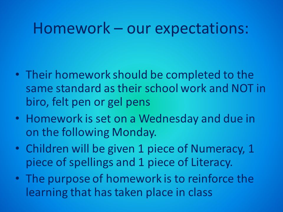 Homework – our expectations: Their homework should be completed to the same standard as their school work and NOT in biro, felt pen or gel pens Homewo