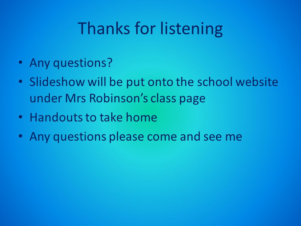 Thanks for listening Any questions? Slideshow will be put onto the school website under Mrs Robinson's class page Handouts to take home Any questions