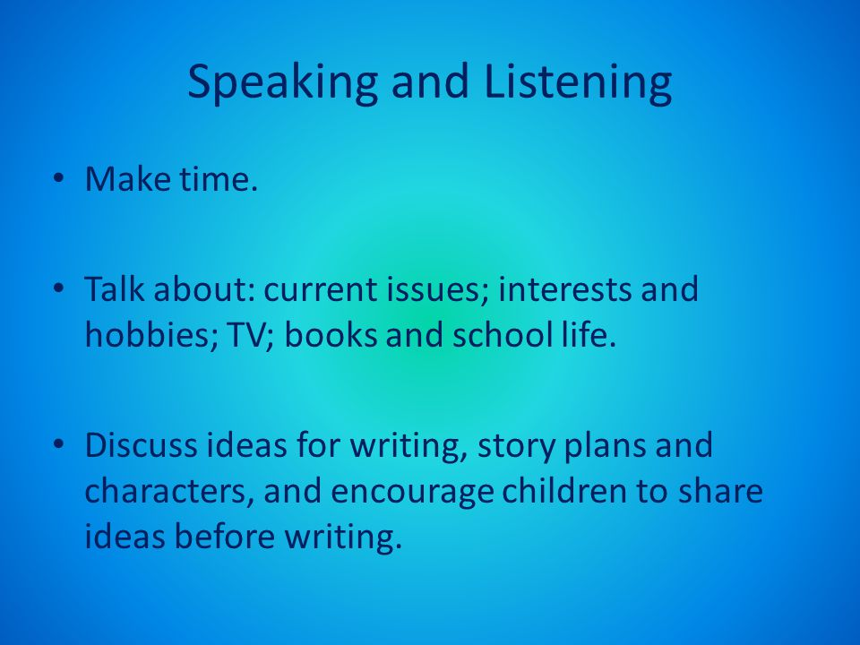 Speaking and Listening Make time. Talk about: current issues; interests and hobbies; TV; books and school life. Discuss ideas for writing, story plans