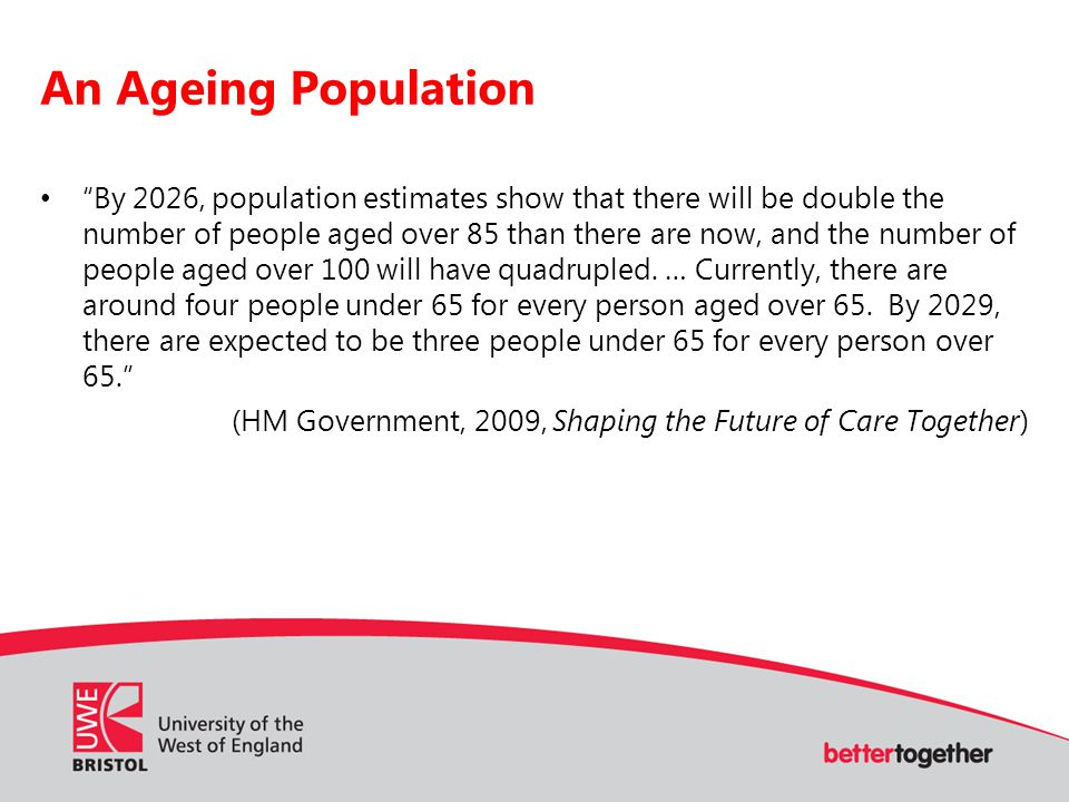 An Ageing Population By 2026, population estimates show that there will be double the number of people aged over 85 than there are now, and the number of people aged over 100 will have quadrupled.