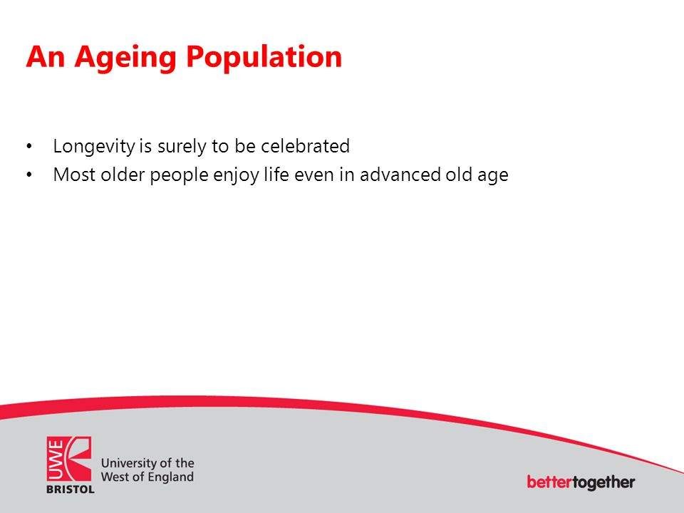 An Ageing Population Longevity is surely to be celebrated Most older people enjoy life even in advanced old age