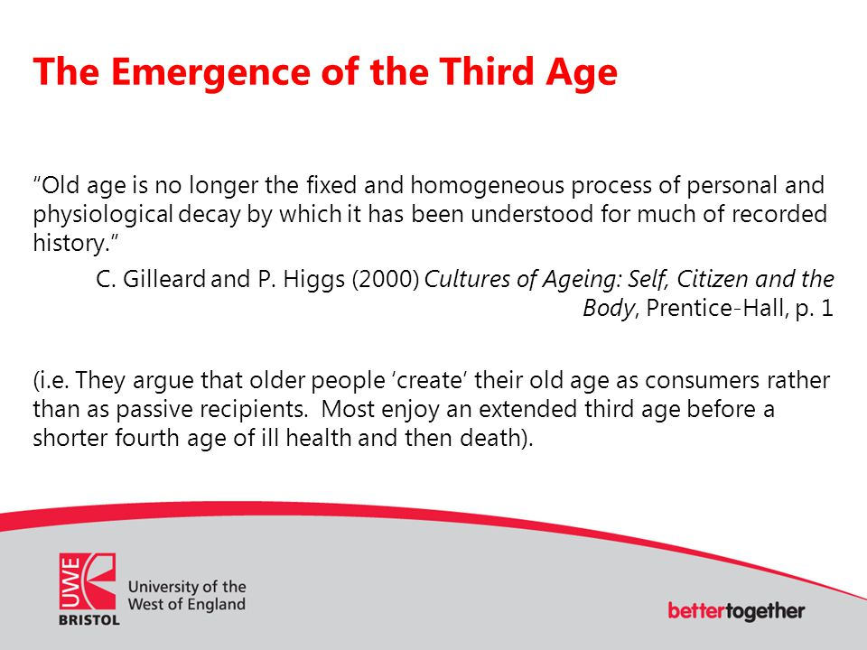 The Emergence of the Third Age Old age is no longer the fixed and homogeneous process of personal and physiological decay by which it has been understood for much of recorded history. C.