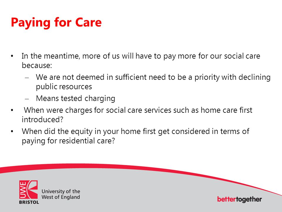 Paying for Care In the meantime, more of us will have to pay more for our social care because:  We are not deemed in sufficient need to be a priority with declining public resources  Means tested charging When were charges for social care services such as home care first introduced.