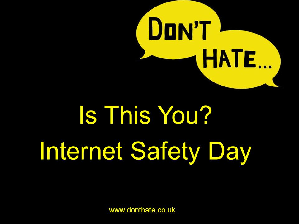 Is This You? Internet Safety Day www.donthate.co.uk
