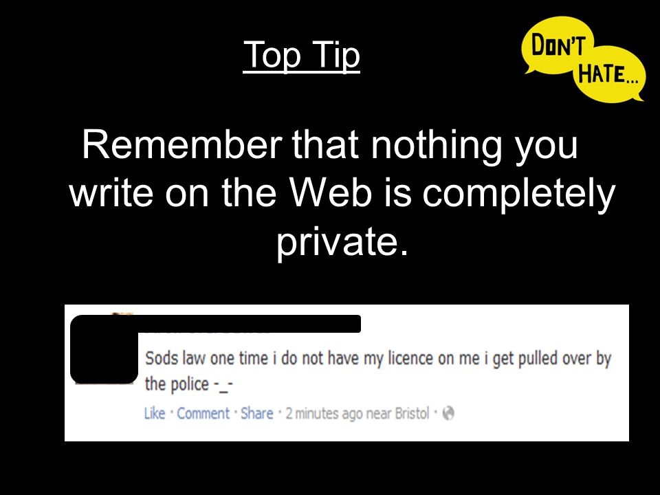 Remember that nothing you write on the Web is completely private. Top Tip