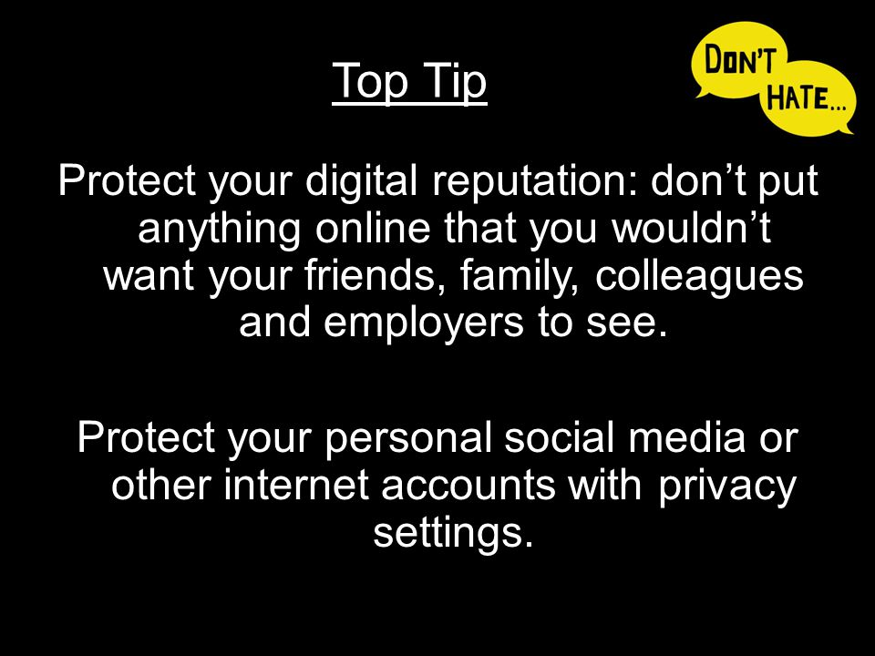 Protect your digital reputation: don't put anything online that you wouldn't want your friends, family, colleagues and employers to see. Protect your
