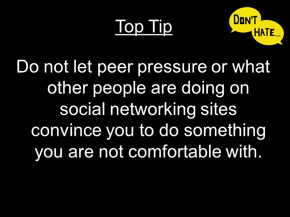 Do not let peer pressure or what other people are doing on social networking sites convince you to do something you are not comfortable with. Top Tip