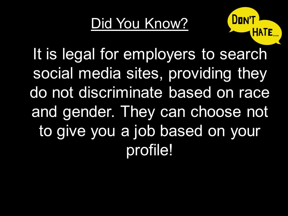 It is legal for employers to search social media sites, providing they do not discriminate based on race and gender. They can choose not to give you a