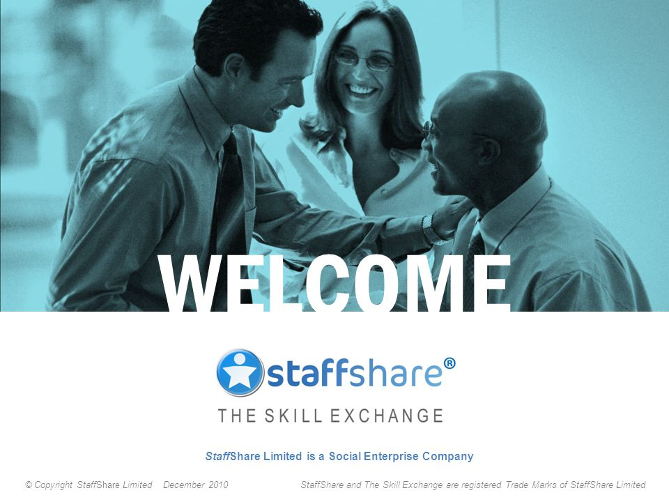 StaffShare Limited is a Social Enterprise Company WELCOME © Copyright StaffShare Limited December 2010 StaffShare and The Skill Exchange are registered Trade Marks of StaffShare Limited