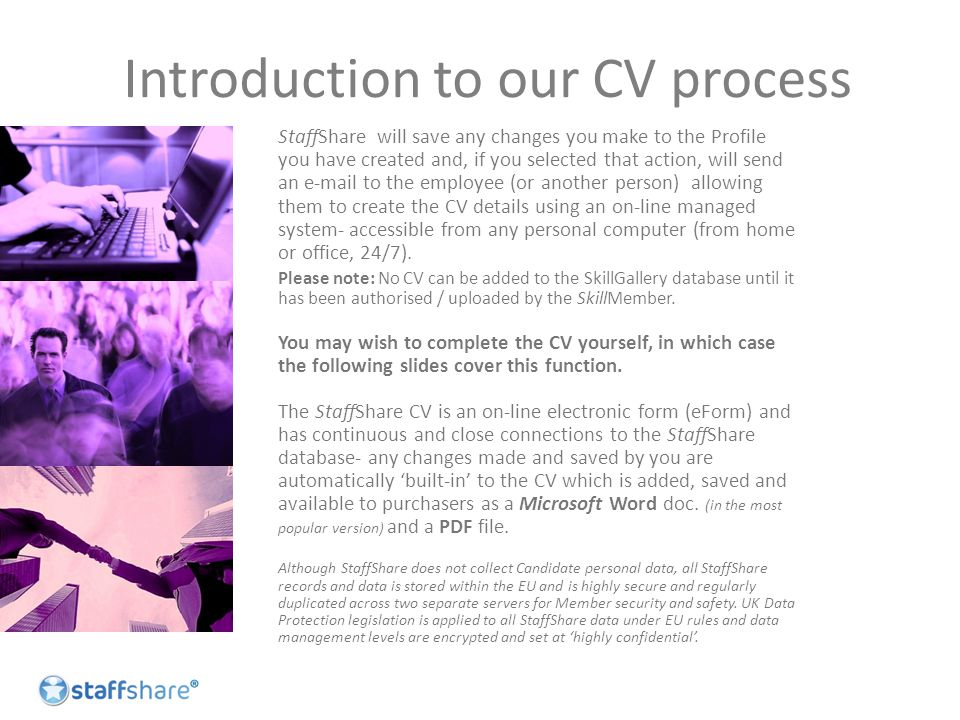 Introduction to our CV process StaffShare will save any changes you make to the Profile you have created and, if you selected that action, will send an e-mail to the employee (or another person) allowing them to create the CV details using an on-line managed system- accessible from any personal computer (from home or office, 24/7).