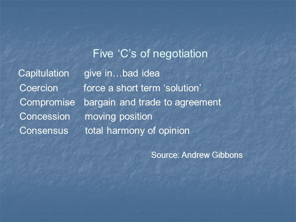Five 'C's of negotiation Capitulation give in…bad idea Coercion force a short term 'solution' Compromise bargain and trade to agreement Concession moving position Consensus total harmony of opinion Source: Andrew Gibbons