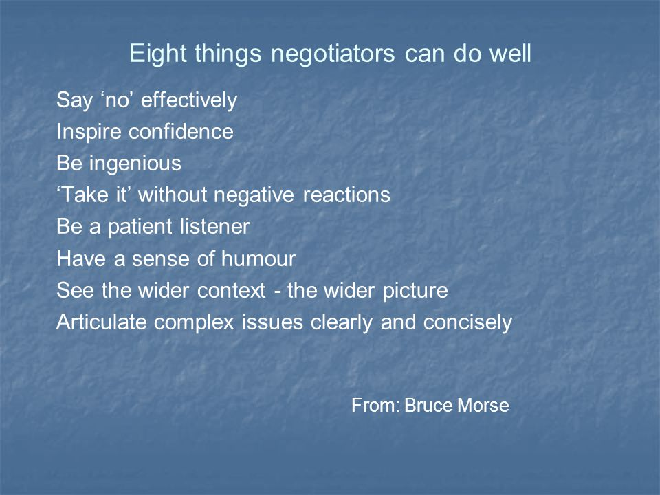 Eight keys to negotiation Offer incentives - create a need and a want Put a price on the status quo Seed ideas early - build on these Reframe if you need - keep it flexible Build consensus - seek common ground Help others save face Keep the dialogue going Look for new perspectives - be creative From: D Kolb and J Williams