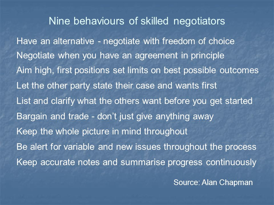 Ten ways the best negotiators impress Spend the time it takes to prepare really well Test understanding and summarise a lot Ask many questions to clarify and explore Give 'internal' information Flag up behaviour - unless disagreeing Avoid 'irritators' Never make immediate counter-proposals Don't get into defend/attack spirals Work through one issue at a time Recognise and emphasise common ground Assess their performance thoroughly Source: Andrew Gibbons