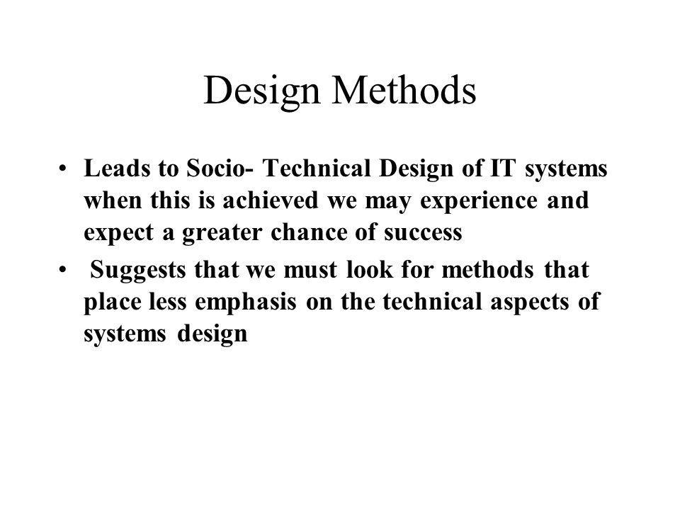 Design Methods Leads to Socio- Technical Design of IT systems when this is achieved we may experience and expect a greater chance of success Suggests that we must look for methods that place less emphasis on the technical aspects of systems design
