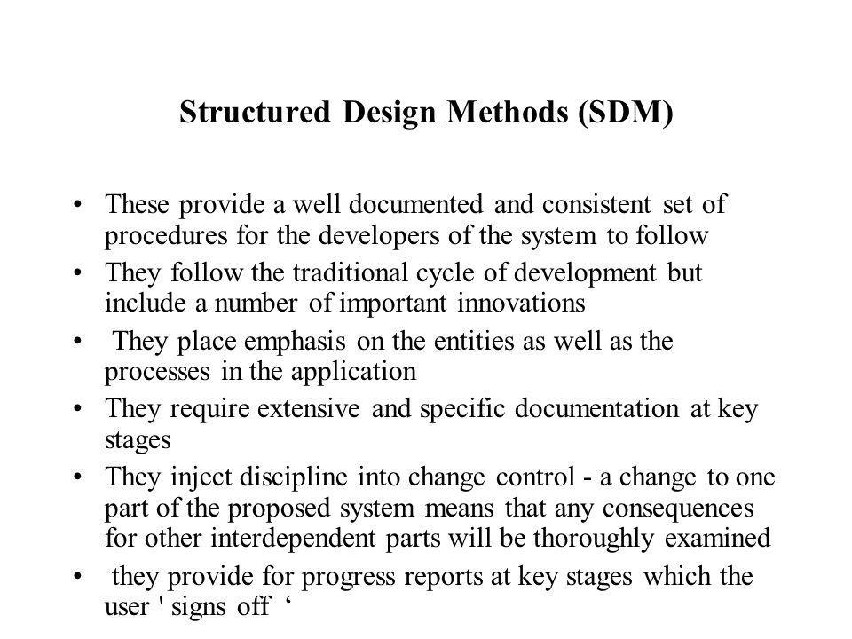 Structured Design Methods (SDM) These provide a well documented and consistent set of procedures for the developers of the system to follow They follow the traditional cycle of development but include a number of important innovations They place emphasis on the entities as well as the processes in the application They require extensive and specific documentation at key stages They inject discipline into change control - a change to one part of the proposed system means that any consequences for other interdependent parts will be thoroughly examined they provide for progress reports at key stages which the user signs off '