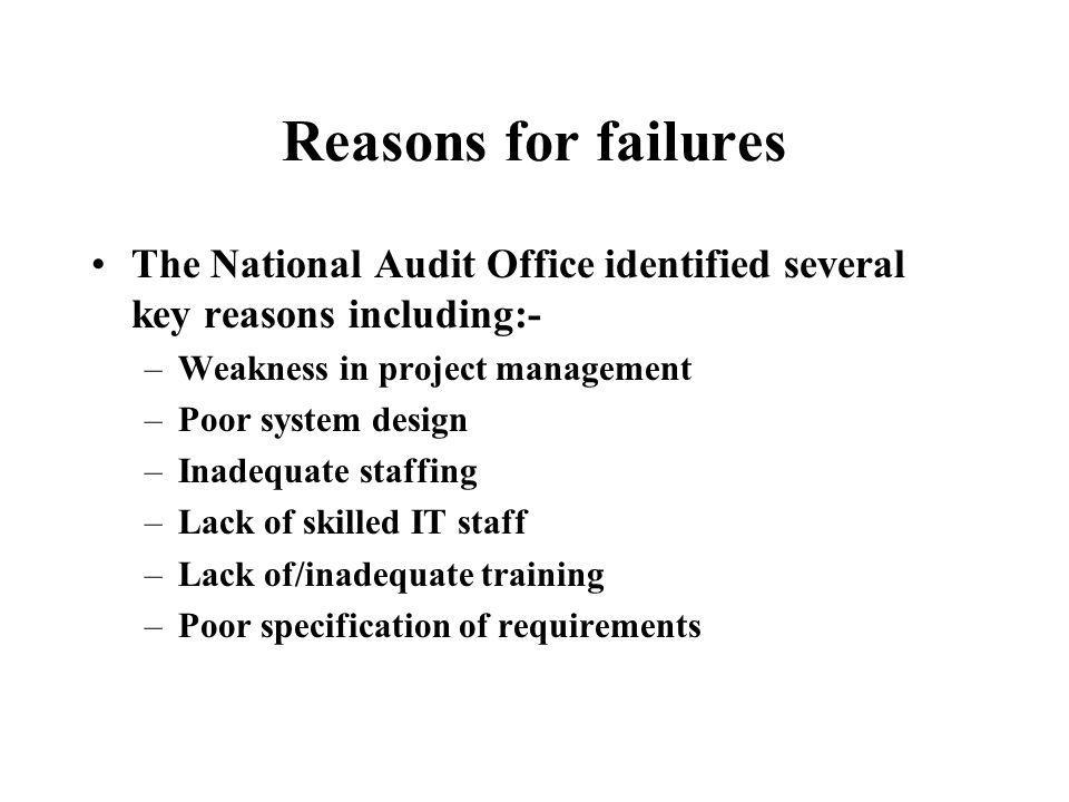 Reasons for failures The National Audit Office identified several key reasons including:- –Weakness in project management –Poor system design –Inadequate staffing –Lack of skilled IT staff –Lack of/inadequate training –Poor specification of requirements