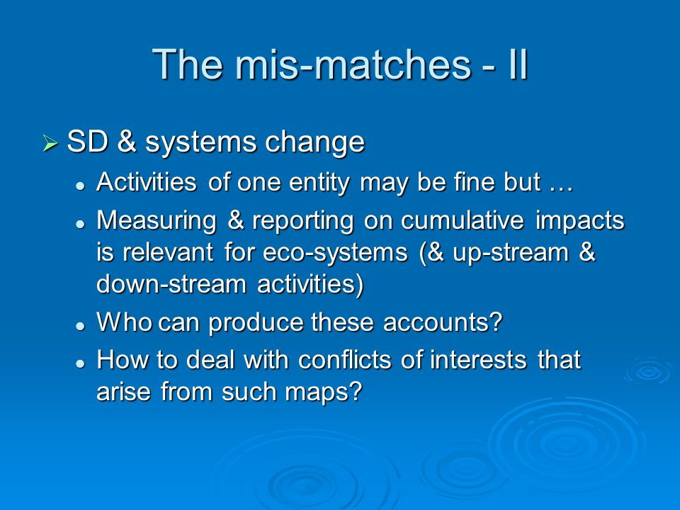 The mis-matches - II  SD & systems change Activities of one entity may be fine but … Activities of one entity may be fine but … Measuring & reporting