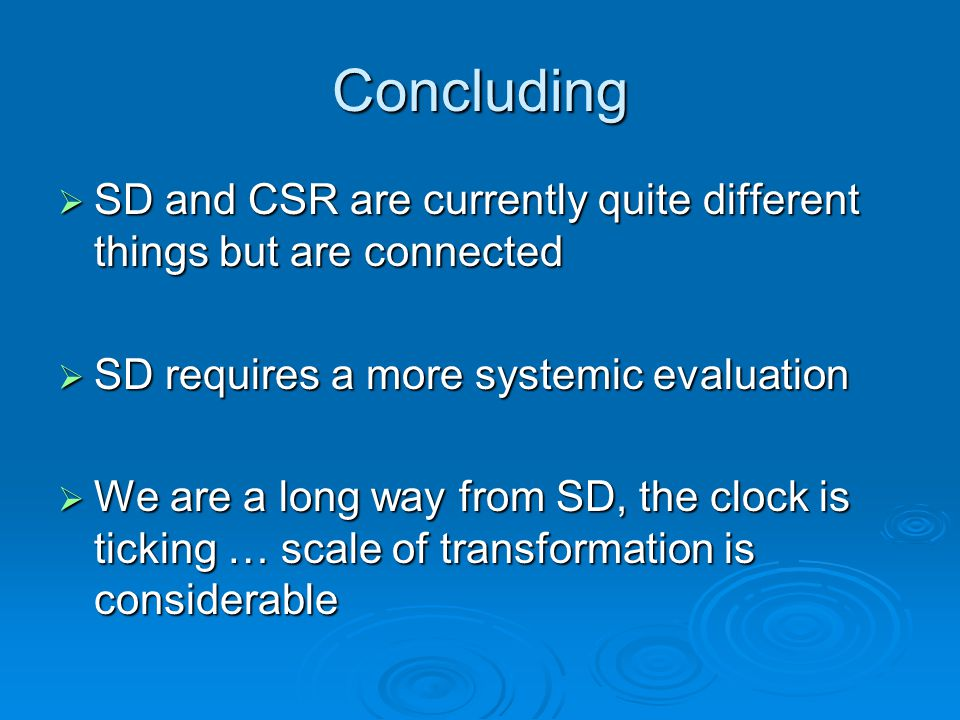 Concluding  SD and CSR are currently quite different things but are connected  SD requires a more systemic evaluation  We are a long way from SD, the clock is ticking … scale of transformation is considerable